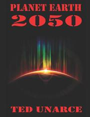 PLANET EARTH 2050 by Ted  Unarce