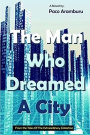 THE MAN WHO DREAMED A CITY by Paco Aramburu