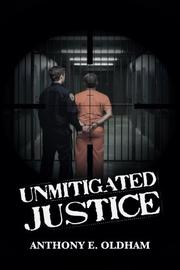 Unmitigated Justice by Anthony E. Oldham