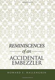 REMINISCENCES OF AN ACCIDENTAL EMBEZZLER by Howard Hallengren