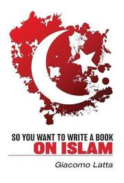 SO YOU WANT TO WRITE A BOOK ON ISLAM by Giacomo  Latta