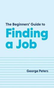THE BEGINNERS' GUIDE TO FINDING A JOB by George  Peters
