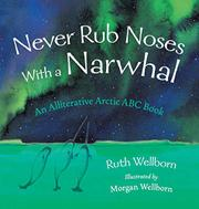 NEVER RUB NOSES WITH A NARWHAL by Ruth  Wellborn