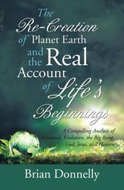 THE RE-CREATION OF PLANET EARTH AND THE REAL ACCOUNT OF LIFE?S BEGINNINGS by Brian Donnelly
