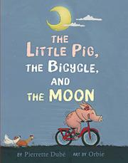 THE LITTLE PIG, THE BICYCLE, AND THE MOON by Pierrette Dubé