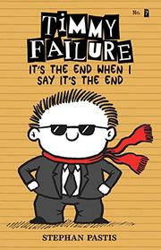 TIMMY FAILURE, IT'S THE END WHEN I SAY IT'S THE END by Stephan Pastis