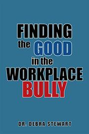 FINDING THE GOOD IN THE WORKPLACE BULLY by Debra  Stewart