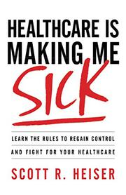 HEALTHCARE IS MAKING ME SICK by Scott R.  Heiser
