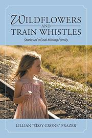 "WILDFLOWERS AND TRAIN WHISTLES by Lillian ""Sissy Crone""  Frazer"