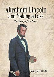 ABRAHAM LINCOLN AND MAKING A CASE by Joseph F.  Roda
