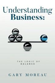 UNDERSTANDING BUSINESS: THE LOGIC OF BALANCE by Gary Moreau