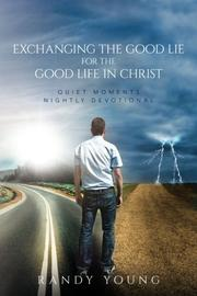 EXCHANGING THE GOOD LIE FOR THE GOOD LIFE IN CHRIST by Randy  Young