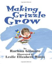 MAKING GRIZZLE GROW by Rachna Gilmore