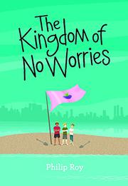 THE KINGDOM OF NO WORRIES by Philip Roy