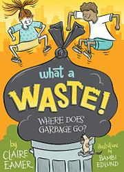 WHAT A WASTE! by Claire Eamer