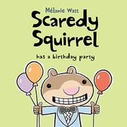 SCAREDY SQUIRREL HAS A BIRTHDAY PARTY by Mélanie Watt