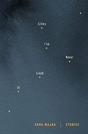 CITIES I'VE NEVER LIVED IN by Sara Majka