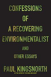 CONFESSIONS OF A RECOVERING ENVIRONMENTALIST AND OTHER ESSAYS by Paul Kingsnorth