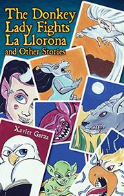 THE DONKEY LADY FIGHTS LA LLORONA AND OTHER STORIES / LA SEÑORA ASNO SE ENFRENTA A LA LLORONA Y OTROS CUENTOS by Xavier Garza