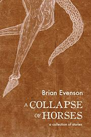A COLLAPSE OF HORSES by Brian Evenson