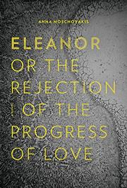 ELEANOR, OR, THE REJECTION OF THE PROGRESS OF LOVE by Anna Moschovakis