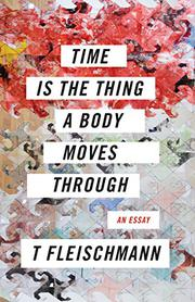 TIME IS THE THING A BODY MOVES THROUGH by T Fleischmann