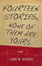 FOURTEEN STORIES, NONE OF THEM ARE YOURS by Luke B. Goebel