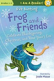 FROG AND FRIENDS CELEBRATE THANKSGIVING, CHRISTMAS, AND NEW YEAR'S EVE by Eve Bunting