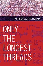 ONLY THE LONGEST THREADS by Tasneem Zehra Husain