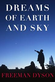 DREAMS OF EARTH AND SKY by Freeman Dyson