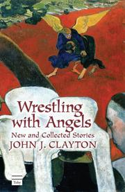 WRESTLING WITH ANGELS by John J. Clayton