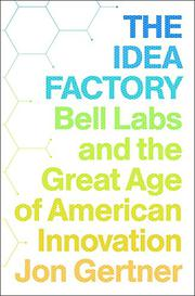 THE IDEA FACTORY by Jon Gertner
