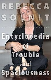 THE ENCYCLOPEDIA OF TROUBLE AND SPACIOUSNESS by Rebecca Solnit