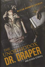 THE UNORTHODOX DR. DRAPER AND OTHER STORIES by William Browning Spencer