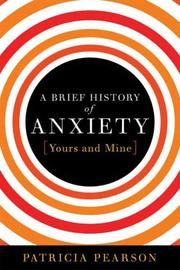 A BRIEF HISTORY OF ANXIETY by Patricia Pearson