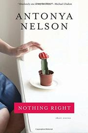 NOTHING RIGHT by Antonya Nelson