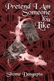 PRETEND I AM SOMEONE YOU LIKE by Shome  Dasgupta