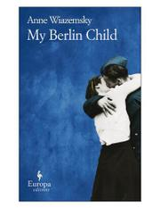 MY BERLIN CHILD by Anne Wiazemsky