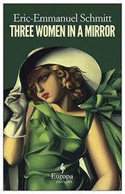 THREE WOMEN IN A MIRROR by Eric-Emmanuel Schmitt