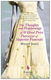 THE THOUGHTS AND HAPPENINGS OF WILFRED PRICE PURVEYOR OF SUPERIOR FUNERALS by Wendy Jones