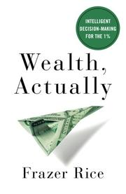 WEALTH, ACTUALLY by Frazer  Rice