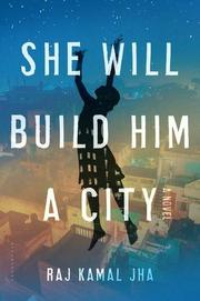 SHE WILL BUILD HIM A CITY by Raj Kamal Jha