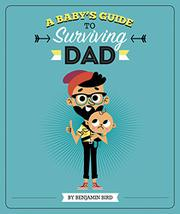 A BABY'S GUIDE TO SURVIVING DAD by Benjamin Bird