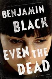 EVEN THE DEAD by Benjamin Black