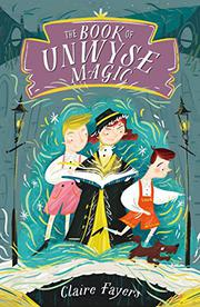 THE BOOK OF UNWYSE MAGIC by Claire Fayers