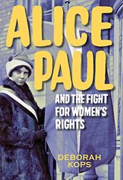 ALICE PAUL AND THE FIGHT FOR WOMEN'S RIGHTS by Deborah Kops