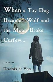 WHEN A TOY DOG BECAME A WOLF AND THE MOON BROKE CURFEW… by Hendrika  de Vries