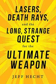 LASERS, DEATH RAYS, AND THE LONG, STRANGE QUEST FOR THE ULTIMATE WEAPON by Jeff Hecht