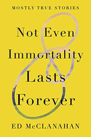 NOT EVEN IMMORTALITY LASTS FOREVER by Ed McClanahan