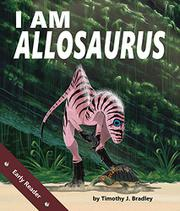 I AM ALLOSAURUS by Timothy J. Bradley